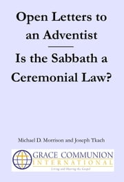 Open Letters to an Adventist: Is the Sabbath a Ceremonial Law? ebook by Michael D. Morrison, Joseph Tkach