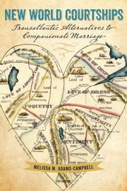 New World Courtships - Transatlantic Alternatives to Companionate Marriage ebook by Melissa M. Adams-Campbell