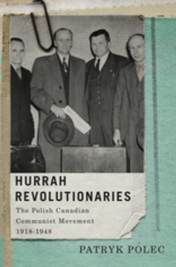 Hurrah Revolutionaries - The Polish Canadian Communist Movement, 1918-1948 ebook by Patryk Polec