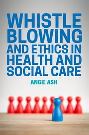 Whistleblowing and Ethics in Health and Social Care ebook by Angie Ash