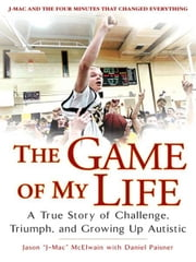 The Game of My Life - A True Story of Challenge, Triumph, and Growing Up Autistic ebook by Jason J-Mac McElwain,Daniel Paisner