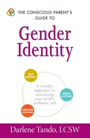 The Conscious Parent's Guide to Gender Identity - A Mindful Approach to Embracing Your Child's Authentic Self ebook by Darlene Tando