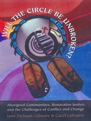 'Will the Circle be Unbroken?' - Aboriginal Communities, Restorative Justice, and the Challenges of Conflict and Change ebook by Jane Dickson-Gilmore,Carol La Prairie