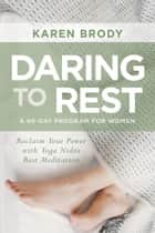 Daring to Rest - Reclaim Your Power with Yoga Nidra Rest Meditation ebook by Karen Brody