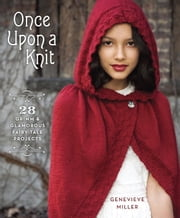 Once Upon a Knit - 28 Grimm and Glamorous Fairy-Tale Projects ebook by Genevieve Miller
