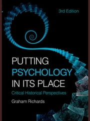 Putting Psychology in Its Place: Critical Historical Perspectives ebook by Richards, Graham