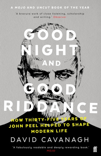 Good Night and Good Riddance - How Thirty-Five Years of John Peel Helped to Shape Modern Life ebook by David Cavanagh