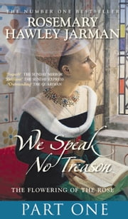 We Speak No Treason I - The Flowering of the Rose ebook by Rosemary Hawley Jarman