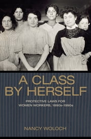 A Class by Herself - Protective Laws for Women Workers, 1890s-1990s ebook by Nancy Woloch