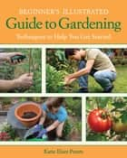 Beginner's Illustrated Guide to Gardening - Techniques to Help You Get Started ebook by Katie Elzer-Peters