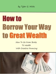 How to Borrow Your Way to Great Wealth ebook by Tyler Hicks