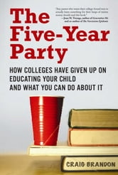 The Five-Year Party - How Colleges Have Given Up on Educating Your Child and What You Can Do About It ebook by Craig Brandon