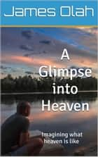 A Glimpse into Heaven - Christian Faith Series, #5 ebook by James Olah