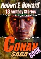 THE CONAN SAGA BOOK - 18 CLASSIC FANTASY TALES OF CONAN ebook by ROBERT E. HOWARD