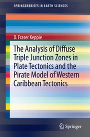 The Analysis of Diffuse Triple Junction Zones in Plate Tectonics and the Pirate Model of Western Caribbean Tectonics ebook by Duncan Keppie