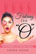"Faking The ""O"" - Re-entering the Dating Circle ebook by Jenna Leigh"