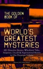 THE GOLDEN BOOK OF WORLD'S GREATEST MYSTERIES – 60+ Detective Stories - Whodunit Tales, Suspense, Occult & Supernatural Stories in One Premium Volume (Mystery & Crime Anthology) The World's Finest Mysteries by the World's Greatest Authors: The Purloined Letter, A Scandal in Bohemia, The Safety Match, The Black Hand ebook by Edgar Allan Poe, A. Conan Doyle, Nathaniel Hawthorne,...