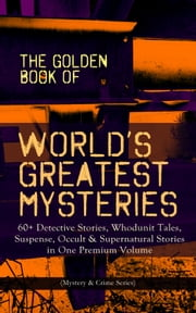 THE GOLDEN BOOK OF WORLD'S GREATEST MYSTERIES – 60+ Detective Stories, Whodunit Tales, Suspense, Occult & Supernatural Stories in One Premium Volume (Mystery & Crime Anthology) - The World's Finest Mysteries by the World's Greatest Authors: The Purloined Letter, A Scandal in Bohemia, The Safety Match, The Black Hand, The Rope of Fear, Number 13, The Birth-Mark… ebook by Edgar Allan Poe, A. Conan Doyle, Nathaniel Hawthorne,...