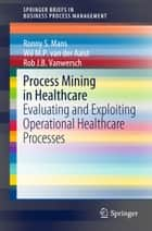 Process Mining in Healthcare - Evaluating and Exploiting Operational Healthcare Processes ebook by Rob J. B. Vanwersch, Ronny S. Mans, Wil M. P. van der Aalst