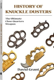 History Of Knuckle Dusters: The Ultimate Close-Quarters Weapon ebook by Grant, David