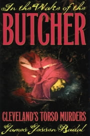 In the Wake of the Butcher - Cleveland's Torso Murders ebook by James Jessen Badal