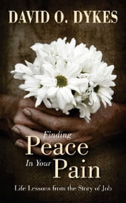 Finding Peace in Your Pain - Life Lessons from the Story of Job ebook by David O. Dykes