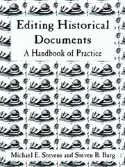 Editing Historical Documents - A Handbook of Practice ebook by Michael E. Stevens,Steven B. Burg