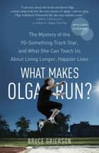 What Makes Olga Run? - The Mystery of the 90-Something Track Star, and What She Can Teach Us About Living Longer, Happier Lives ebook by Bruce Grierson