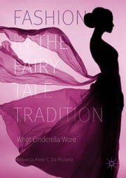 Fashion in the Fairy Tale Tradition - What Cinderella Wore ebook by Rebecca-Anne C. Do Rozario