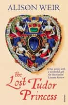 The Lost Tudor Princess - A Life of Margaret Douglas, Countess of Lennox ebook by Alison Weir