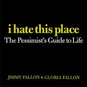 I Hate This Place - The Pessimist's Guide to Life ebook by Jimmy Fallon,Gloria Fallon