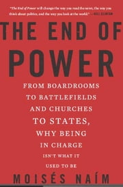 The End of Power - From Boardrooms to Battlefields and Churches to States, Why Being In Charge Isn't What It Used to Be ebook by Moises Naim