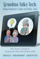 "Grandma Talks Tech: Baby Boomers Take To iPads, Too! ebook by Sheila ""Grandma"" Griffith"