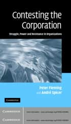 Contesting the Corporation - Struggle, Power and Resistance in Organizations ebook by Peter Fleming, André Spicer