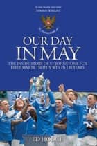 Our Day in May - The Inside Story of St Johnstone Fc's First Major Trophy Win in 130 Years ebook by Ed Hodge