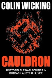 Cauldron - Unstoppable Nazi Zombies in Outback Australia. Yep. ebook by Colin Wicking