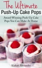 The Ultimate Push-Up Cake Pops ebook by Kiakay Alexander