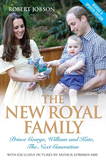 The New Royal Family - Prince George, William and Kate: The Next Generation ebook by Robert Jobson,Arthur Edwards