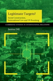 Legitimate Targets? - Social Construction, International Law and US Bombing ebook by Janina Dill