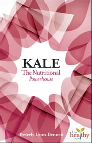 Kale: The Nutritional Powerhouse ebook by Beverly Lynn Bennett