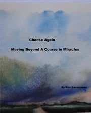 Choose Again: Moving Beyond A Course in Miracles ebook by Ron Rasmussen
