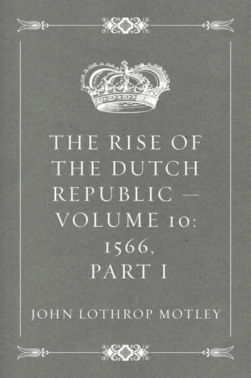The Rise of the Dutch Republic — Volume 10: 1566, part I ebook by John Lothrop Motley