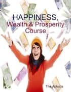 Happiness, Wealth & Prosperity Course ebook by The Abbotts