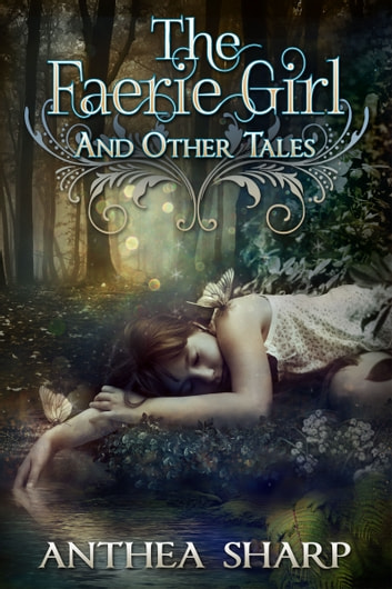 The Faerie Girl and Other Tales - Six Magical Stories ebook by Anthea Sharp