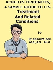 Achilles Tendinitis, A Simple Guide to the Condition, Treatment and Related Diseases ebook by Kenneth Kee