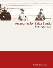 Arranging for Salsa Bands - The Doctor Big Ears Essays ebook by Paul Gustav Lyons