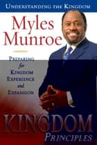 Kingdom Principles: Preparing for Kingdom Experience and Expansion ebook by Myles Munroe