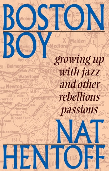 Boston Boy - Growing up with Jazz and Other Rebellious Passions ebook by Nat Hentoff