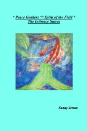 * Peace Goddess ** Spirit of the Field * The Intimacy Sutras ebook by Sunny Jetsun