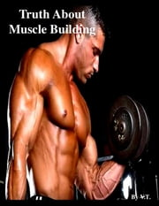 Truth About Muscle Building ebook by V.T.